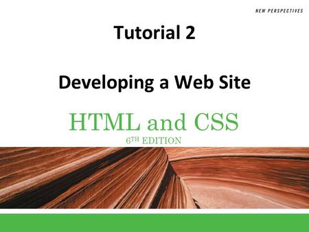 HTML and CSS 6 TH EDITION Tutorial 2 Developing a Web Site.