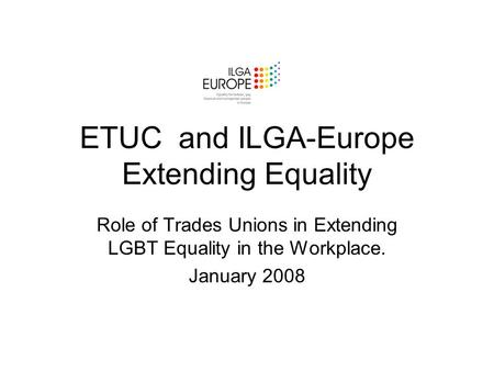 ETUC and ILGA-Europe Extending Equality Role of Trades Unions in Extending LGBT Equality in the Workplace. January 2008.