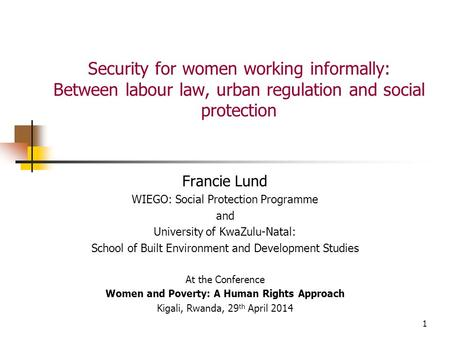 1 Security for women working informally: Between labour law, urban regulation and social protection Francie Lund WIEGO: Social Protection Programme and.