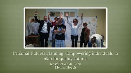 Personal Futures Planning: Empowering individuals to plan for quality futures Kristoffel van de Burgt Melissa Hough.