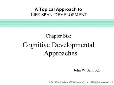 Slide 1 © 2010 The McGraw-Hill Companies, Inc. All rights reserved. 1 A Topical Approach to LIFE-SPAN DEVELOPMENT John W. Santrock Chapter Six: Cognitive.