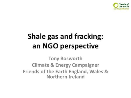 Shale gas and fracking: an NGO perspective Tony Bosworth Climate & Energy Campaigner Friends of the Earth England, Wales & Northern Ireland.