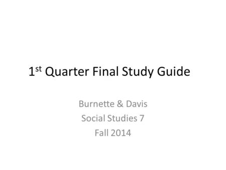 1 st Quarter Final Study Guide Burnette & Davis Social Studies 7 Fall 2014.