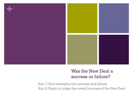 + Was the New Deal a success or failure? Aim 1: Sort examples into success and failure Aim 2: Begin to judge the overall success of the New Deal.