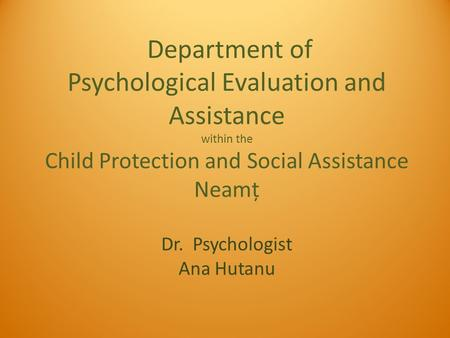 Department of Psychological Evaluation and Assistance within the Child Protection and Social Assistance Neamț Dr. Psychologist Ana Hutanu.