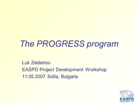 The PROGRESS program Luk Zelderloo EASPD Project Development Workshop 11.05.2007 Sofia, Bulgaria.