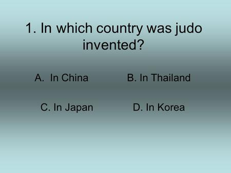 1. In which country was judo invented? A.In ChinaB. In Thailand C. In JapanD. In Korea.