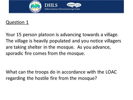 Question 1 Your 15 person platoon is advancing towards a village. The village is heavily populated and you notice villagers are taking shelter in the mosque.