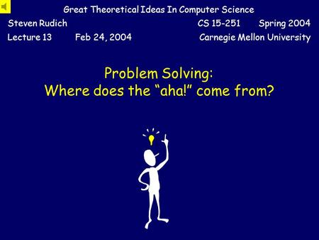 "Problem Solving: Where does the ""aha!"" come from? Great Theoretical Ideas In Computer Science Steven RudichCS 15-251 Spring 2004 Lecture 13Feb 24, 2004Carnegie."