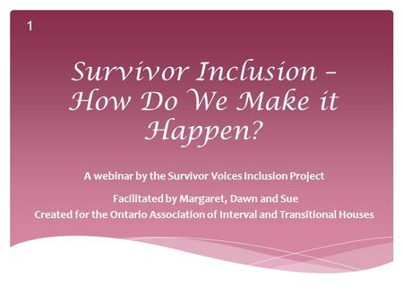 Survivor Inclusion – How Do We Make it Happen? A webinar by the Survivor Voices Inclusion Project Facilitated by Margaret, Dawn and Sue Created for the.