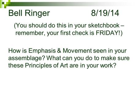 Bell Ringer				8/19/14 (You should do this in your sketchbook – remember, your first check is FRIDAY!) How is Emphasis & Movement seen in your assemblage?