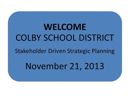 WELCOME COLBY SCHOOL DISTRICT Stakeholder Driven Strategic Planning November 21, 2013.