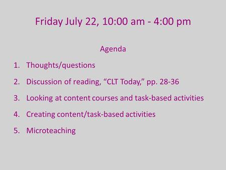 "Friday July 22, 10:00 am - 4:00 pm Agenda 1.Thoughts/questions 2.Discussion of reading, ""CLT Today,"" pp. 28-36 3.Looking at content courses and task-based."