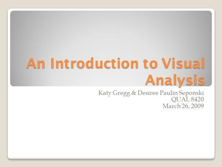 An Introduction to Visual Analysis Katy Gregg & Desiree Paulin Seponski QUAL 8420 March 26, 2009.