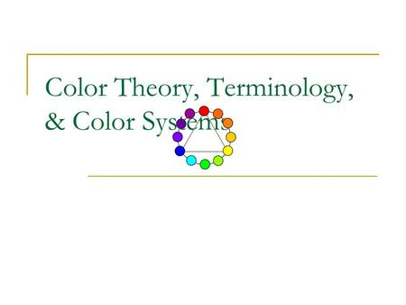 Color Theory, Terminology, & Color Systems. Pigment Color System The traditional color system Red, yellow, and blue are primaries 2-D media (painting.