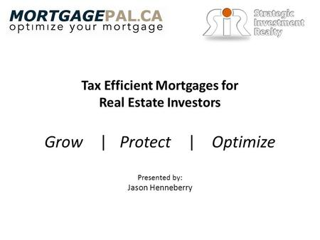 Tax Efficient Mortgages for Real Estate Investors Presented by: Jason Henneberry Grow | Protect | Optimize.