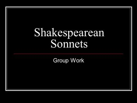 Shakespearean Sonnets Group Work. Sub-divide your group so that everyone has a job… Requirements: (Must be completed today) The actors or singers in your.