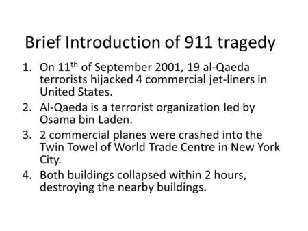 Brief Introduction of 911 tragedy 1.On 11 th of September 2001, 19 al-Qaeda terrorists hijacked 4 commercial jet-liners in United States. 2.Al-Qaeda is.
