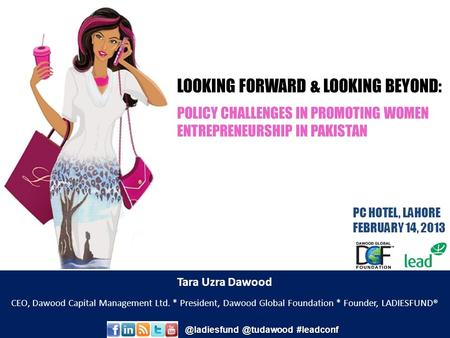 LOOKING FORWARD & LOOKING BEYOND: POLICY CHALLENGES IN PROMOTING WOMEN ENTREPRENEURSHIP IN <strong>PAKISTAN</strong> PC HOTEL, LAHORE FEBRUARY 14, 2013 Tara Uzra Dawood.