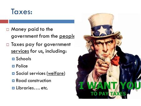 Taxes:  Money paid to the government from the people.  Taxes pay for government services for us, including:  Schools  Police  Social services (welfare)