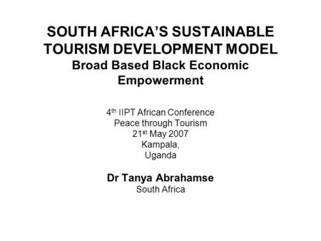 SOUTH AFRICA'S SUSTAINABLE TOURISM DEVELOPMENT MODEL Broad Based Black Economic Empowerment 4 th IIPT African Conference Peace through Tourism 21 st May.