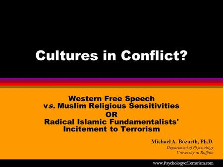 Cultures in Conflict? Western Free Speech vs. Muslim Religious Sensitivities OR Radical Islamic Fundamentalists' Incitement to Terrorism Michael A. Bozarth,