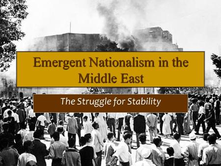 Emergent Nationalism in the Middle East The Struggle for Stability.