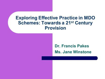 Exploring Effective Practice in MDO Schemes: Towards a 21 st Century Provision Dr. Francis Pakes Ms. Jane Winstone.