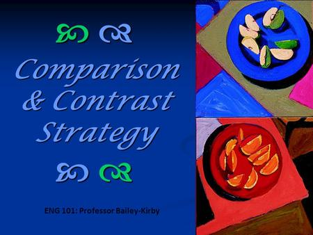   Comparison & Contrast Strategy   ENG 101: Professor Bailey-Kirby.