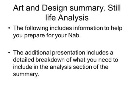 Art and Design summary. Still life Analysis The following includes information to help you prepare for your Nab. The additional presentation includes a.