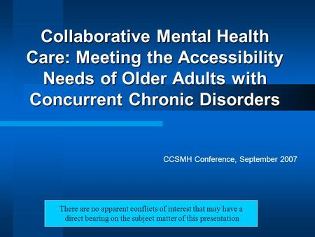 Collaborative Mental Health Care: Meeting the Accessibility Needs of Older Adults with Concurrent Chronic Disorders CCSMH Conference, September 2007 There.