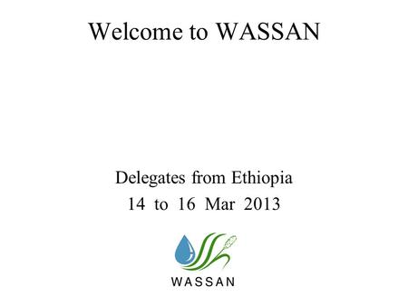 Welcome to WASSAN Delegates from Ethiopia 14 to 16 Mar 2013.