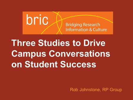 An initiative of the Research & Planning Group for California Community Colleges Three Studies to Drive Campus Conversations on Student Success Rob Johnstone,