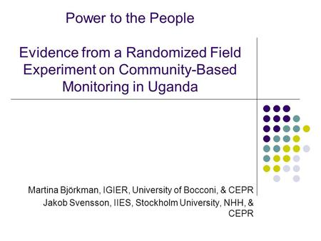Power to the People Evidence from a Randomized Field Experiment on Community-Based Monitoring in Uganda Martina Björkman, IGIER, University of Bocconi,