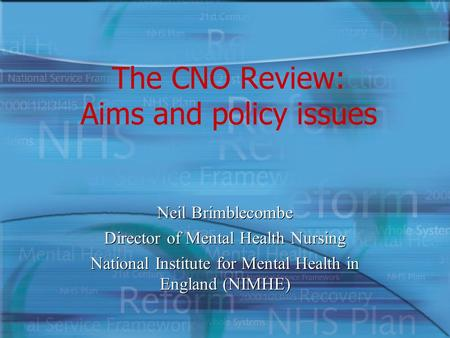 The CNO Review: Aims and policy issues Neil Brimblecombe Director of Mental Health Nursing National Institute for Mental Health in England (NIMHE) Neil.