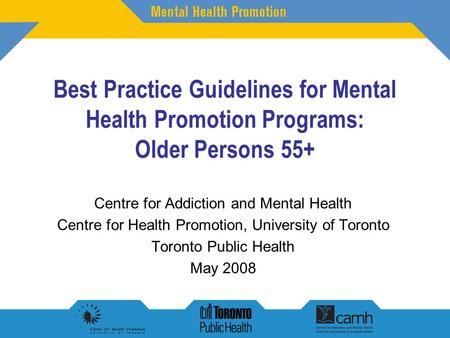 Best Practice Guidelines for Mental Health Promotion Programs: Older Persons 55+ Centre for Addiction and Mental Health Centre for Health Promotion, University.