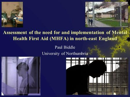 Assessment of the need for and implementation of Mental Health First Aid (MHFA) in north-east England Paul Biddle University of Northumbria.