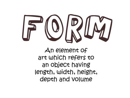 Why Learn about Form? Learning about types of Form is an important part of learning about Art. When we talk about Form, we are talking about three-dimensional.