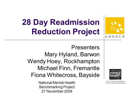 A joint Australian, State and Territory Government Initiative 28 Day Readmission Reduction Project Presenters Mary Hyland, Barwon Wendy Hoey, Rockhampton.