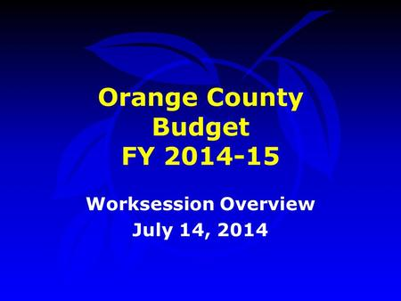 Orange County Budget FY 2014-15 Worksession Overview July 14, 2014.