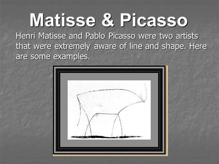 Matisse & Picasso Henri Matisse and Pablo Picasso were two artists that were extremely aware of line and shape. Here are some examples.