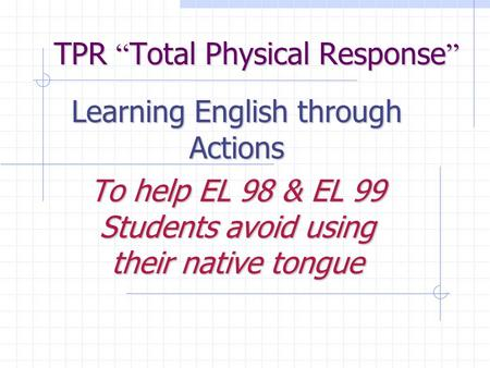 "TPR "" Total Physical Response "" Learning English through Actions To help EL 98 & EL 99 Students avoid using their native tongue."