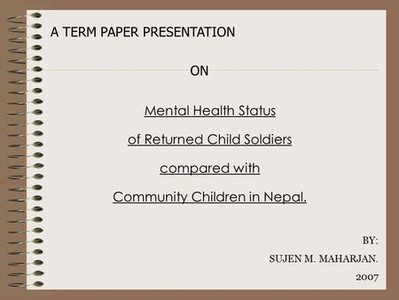 Mental Health Status of Returned Child Soldiers compared with Community Children in Nepal. A TERM PAPER PRESENTATION BY: SUJEN M. MAHARJAN. 2007 ON.