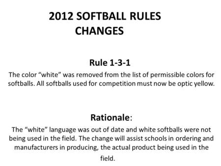 "2012 SOFTBALL RULES CHANGES Rule 1-3-1 The color ""white"" was removed from the list of permissible colors for softballs. All softballs used for competition."
