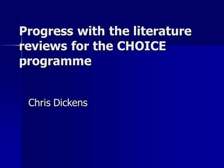 Progress with the literature reviews for the CHOICE programme Chris Dickens.