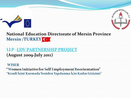 "National Education Directorate of Mersin Province Mersin /TURKEY LLP -LDV PARTNERSHIP PROJECT (August 2009-July 2011) WISER ""Women Initiative for Self."
