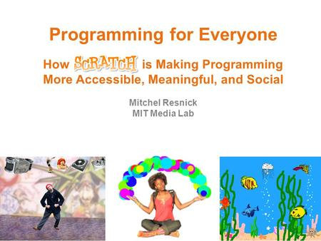 Programming for Everyone How is Making Programming More Accessible, Meaningful, and Social Mitchel Resnick MIT Media Lab.