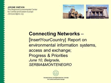 Connecting Networks – [ InsertYourCountry] Report on environmental information systems, access and exchange; Progress & Priorities June 10, Belgrade, SERBIA&MONTENEGRO.