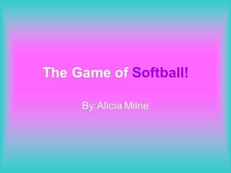The Game of Softball! By:Alicia Milne. Equipment! The following equipment is used: –Bat –Fielding Glove –Softball –Batting Glove –Batting Helmet –Hat/Visor.