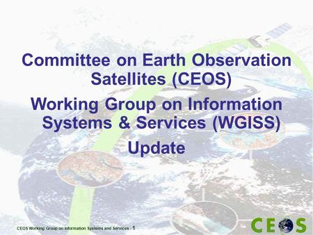 CEOS Working Group on Information Systems and Services - 1 Committee on Earth Observation Satellites (CEOS) Working Group on Information Systems & Services.